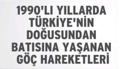1990`lı Yıllarda Türkiye`nin Doğusundan Batısına Yaşanan Göç Hareketleri
