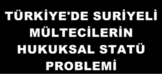 Türkiye`de Suriyeli Mültecilerin Hukuksal Statü Problemi